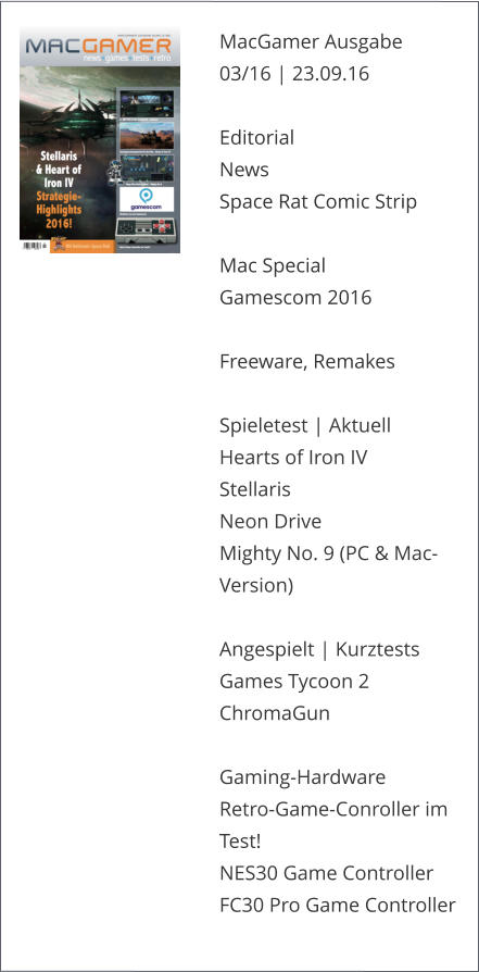 MacGamer Ausgabe 03/16 | 23.09.16  Editorial News Space Rat Comic Strip   Mac Special Gamescom 2016Freeware, Remakes Spieletest | AktuellHearts of Iron IVStellarisNeon DriveMighty No. 9 (PC & Mac-Version)Angespielt | KurztestsGames Tycoon 2ChromaGunGaming-Hardware Retro-Game-Conroller im Test!NES30 Game ControllerFC30 Pro Game Controller